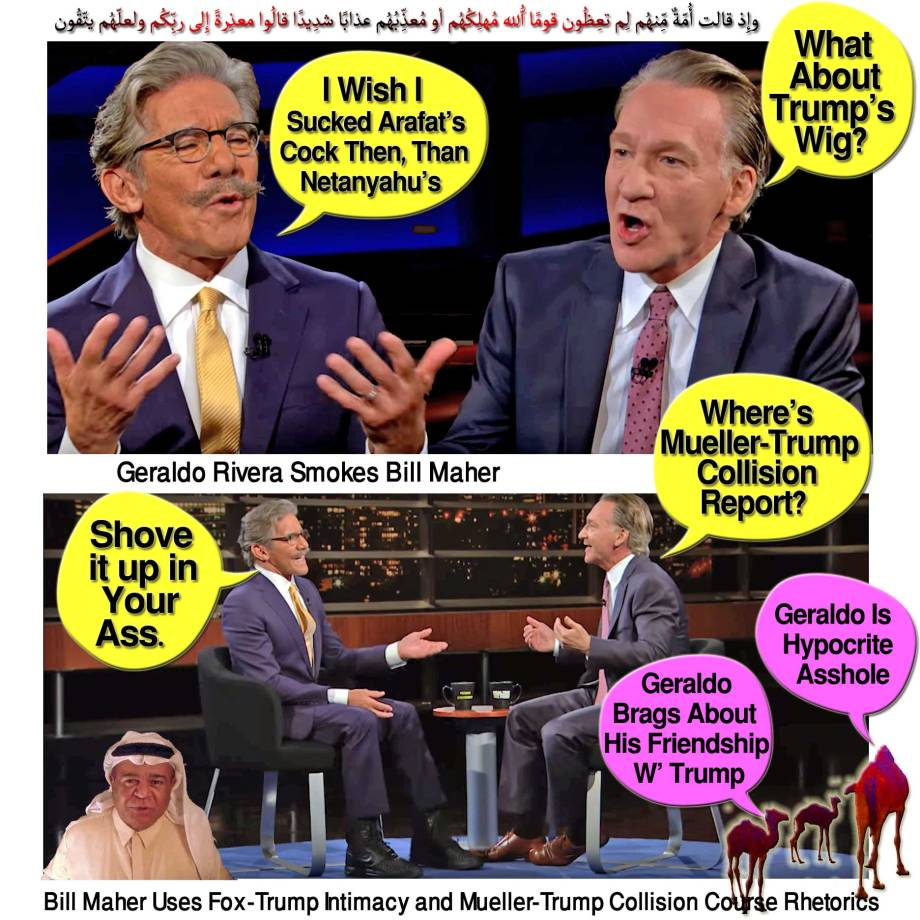 "🐪Geraldo Rivera Smokes Bill Maher as the Later Uses Fox-trump Intimacy and Mueller-trump Collision Course Rhetorics Fuck Geraldo on Real Time Show to Please His Israeli Masters ZOA Who Ordered Fox News to Fire Geraldo Rivera Over Pro-palestinian Comments. ""why Ain't Companies Pulling Ads from 'THE FIVE' Show After Self Hating Jew Geraldo Rivera Expressed Regret That He Didn't Support the Five Year Arafat Terror War(2001-2006) Which Massacred 2000 Innocent Jews & Maimed 10000 Jews,"" The Zionist Organization of America ZOA President Morton Klein Bullcrap. ""Urge Fox TV - Fire Geraldo Rivera Now!""وإِذ قالت أُمّةٌ مِّنهُم لِم تعِظُون قومًا اللّهُ مُهلِكُهُم أو مُعذِّبُهُم عذابًا شدِيدًا قالُوا معذِرةً إِلى ربِّكُم ولعلّهُم يتّقُون🐫"