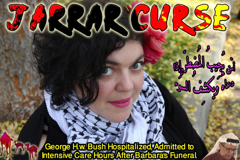 """🐪JARRAR CURSE: George H.w. Bush Hospitalized, Admitted to Intensive Care Hours After Barbara's Funeral. How to have fun at a funeral? My Rant Is Too Picassoic For Their Richard Cranium. See Dr. Otto Hasslein! """"I'm Happy the Witch Is Dead and I Can't Wait for the Rest of Her Family to Fall to Their Demise."""" Jarrar Shown Republicans' True Color; How Vulnerable they are as They Mourned Barbara Bush 'the Mother Of Loose Kids Who Brought Up War Criminals' Who Murdered Millions of Muslims' Elders, Women and Children. Beelzebub Must Be Masturbating on Barbara's Graveside. Since Republicans are Unable to Shut Her Down, They Pushed Fresno University President, Joseph Castro to Fire Her. the Same Style as the Israelis Did to Helen Thomas. Cowards! Jarrar Got Balls. 'I Can't Stop Him Peeing in His Pants'. 'Did you bring me Viagra?'. 'Only Camel Milk'. Osama Died of Liver Failure in August 1999 in Dubai American Hospital 13 Months Before 911. For 2,996 People Killed Bush Killed Over Million Muslim. How Would Americans Feel Safe from Inside Their Godless Souls. أمّن يُجِيبُ المُضطرّ إِذا دعاهُ ويكشِفُ السُّوء ويجعلُكُم خُلفاء الأرضِ أإِلهٌ مّع اللّهِ قلِيلًا مّا تذكّرُون🐫"""