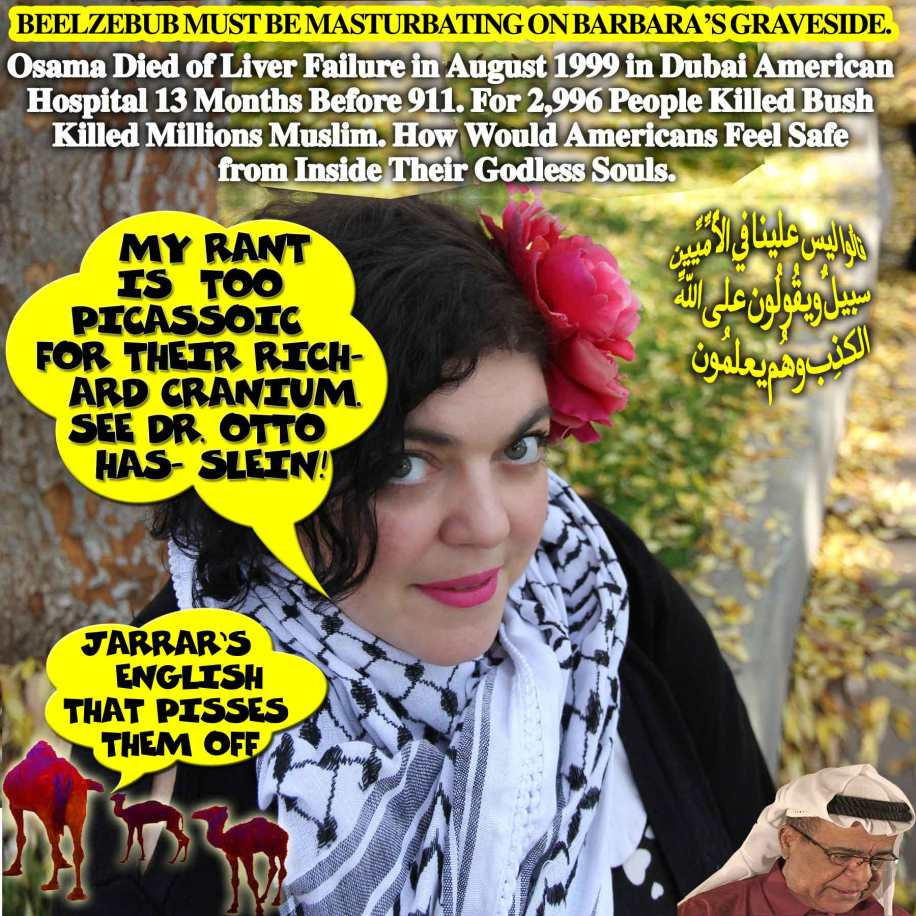"""🐫My Rant Is Too Picassoic For Their Richard Cranium. See Dr. Otto Hasslein! """"I'm Happy the Witch Is Dead and I Can't Wait for the Rest of Her Family to Fall to Their Demise."""" Jarrar Shown Republicans' True Color; How Vulnerable as They Mourned Barbara Bush 'The Mother of Loose Kid' Who Murdered Millions of Muslims' Elders, Women and Children. Beelzebub Must Be Masturbating on Barbara's Graveside. Since Republicans are Unable to Shut Her Down, They Pushed Fresno University President, Joseph Castro to Fire Her as Usual. Jarrar Got Balls. 'I Can't Stop Him Peeing in His Pants'. 'Did you bring me Viagra?'. 'Only Camel Milk'. Osama Died of Liver Failure in August 1999 in Dubai American Hospital 13 Months Before 911. For 2,996 People Killed Bush Killed Over Million Muslim. How Would Americans Feel Safe from Inside Their Godless Souls. لاّ يتّخِذِ المُؤمِنُون الكافِرِين أولِياء مِن دُونِ المُؤمِنِين ومن يفعل ذلِك فليس مِن اللّهِ فِي شيءٍ إِلاّ أن تتّقُوا مِنهُم تُقاةً ويُحذِّرُكُمُ اللّهُ نفسهُ وإِلى اللّهِ المصِيرُ🐪"""