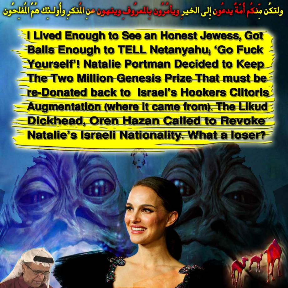 🐫 I Lived Enough to See an Honest Jewess, Got Balls Enough to TELL Netanyahu; 'Go Fuck Yourself'! Natalie Portman Decided to Keep The Two Million Genesis Prize That must be re-Donated back to Israel's Hookers Clitoris Augmentation (where it came from). The Likud Dickhead, Oren Hazan Called to Revoke Natalie's Israeli Nationality. What a loser? ولتكُن مِّنكُم أُمّةٌ يدعُون إِلى الخيرِ ويأمُرُون بِالمعرُوفِ وينهون عنِ المُنكرِ وأُولـئِك هُمُ المُفلِحُون🐪