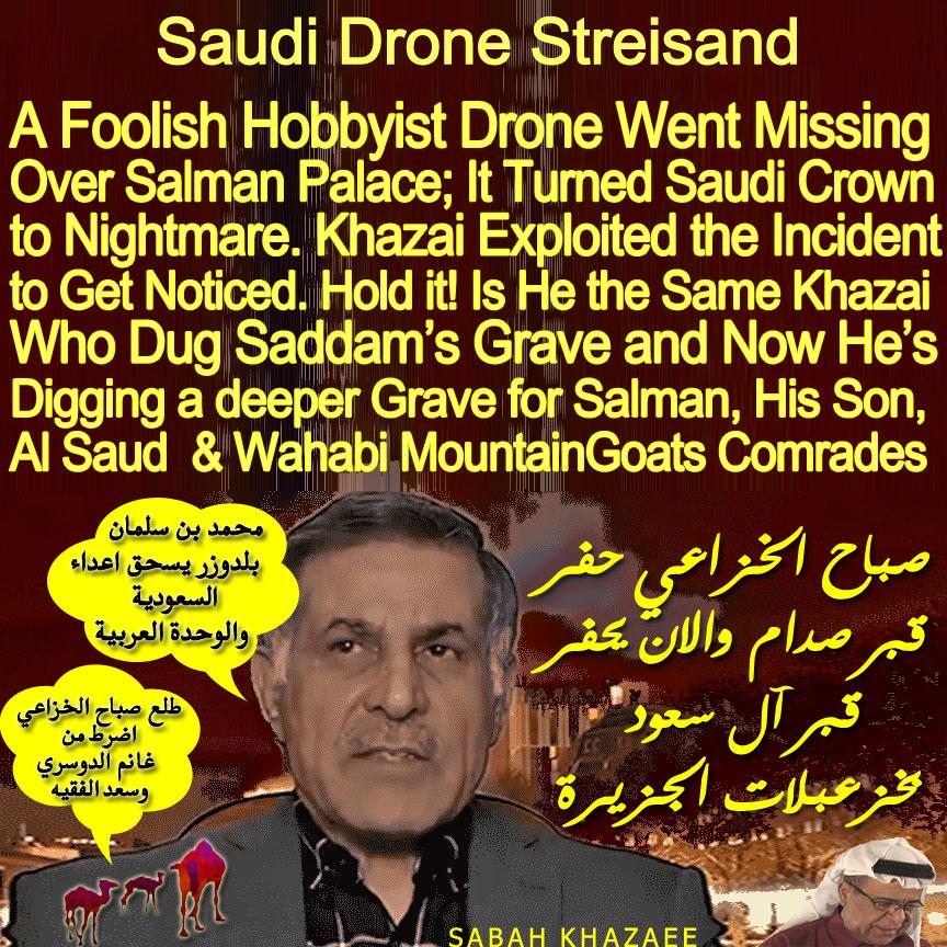 "🐫Saudi Drone Streisand: A Foolish Hobbyist Drone Went Missing Over Salman Palace; It Turned Saudi Crown to Nightmare. Khazaee Exploited the Incident to Get Noticed. Hold it! Is He the Same Khazaee Who Dug Saddam's Grave and Now He's Digging a deeper Grave for Salman, His Son, Al Saud & Godless Wahabi  MountainGoats Comrades.. صباح الخزاعي حفر قبر صدام والان يحفر قبر آل سعود بخزعبلات الجزيرة ""محمد بن سلمان بلدوزر يسحق اعداء السعودية والوحدة العربية"" ""طلع صباح الخزاعي اضرط من غانم الدوسري وسعد الفقيه""🐪"