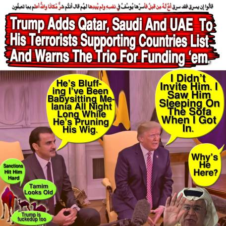 🐪 'Why's He Here?' DT: 'I Didn't Invite Him'. 'I Saw Him Sleeping On The Sofa When I Got In.' TM : 'He's Bluffing I've Been Babysitting Melania All Night Long While He's Pruning His Wig'. Trump Adds Qatar, Saudi And Uae To His Terrorists Supporting Countries List And Warns The Trio For Funding 'em. قالُوا إِن يسرِق فقد سرق أخٌ لّهُ مِن قبلُ فأسرّها يُوسُفُ فِي نفسِهِ ولم يُبدِها لهُم قال أنتُم شرٌّ مّكانًا واللّهُ أعلم بِما تصِفُون 🐫