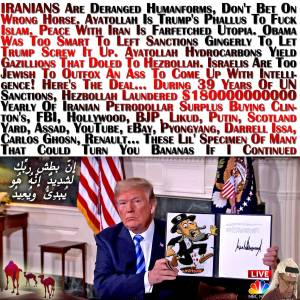 🐪IRANIANS Are Deranged Humanforms, Don't Bet On Wrong Horse. Ayatollah Is Trump's Phallus To Fuck Islam. Peace With Iran Is Farfetched Utopia. Obama Was Too Smart To Left Sanctions Gingerly To Let Trump Screw It Up. Ayatollah Hydrocarbons Yield Gazillions That Doled To Hezbollah. Israelis Are Too Jewish To Outfox An Ass To Come Up With Intelligence! Here's The Deal... During 39 Years Of UN Sanctions, Hezbollah Laundered $180000000000 Yearly Of Iranian Petrodollar Surplus Buying Clinton's, FBI, Hollywood, BJP, Likud, Putin, Scotland Yard, Assad, YouTube, eBay, Pyongyang, Darrell Issa, Carlos Ghosn, Renault… These Lil' Specimen Of Many That Could Turn You Bananas If I Continued إِنّ بطش ربِّك لشدِيدٌ إِنّهُ هُو يُبدِئُ ويُعِيدُ🐫