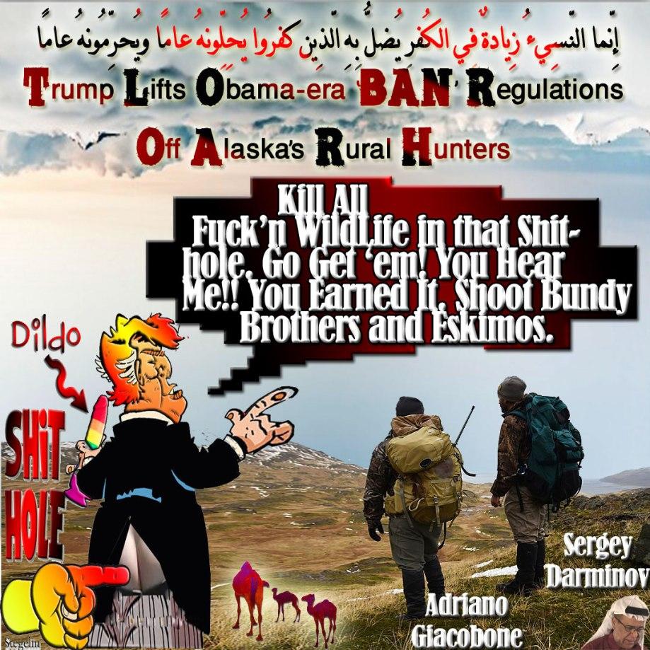 """🐫Trump Lifts Obama-Era 'BAN' Regulations Off Alaska's Rural Hunters. """"Kill All Fuck'n WildLife in that Shithole. Go Get 'em! You Hear Me!! You Earned It. Shoot Bundy Brothers and Eskimos"""". إِنّما النّسِيءُ زِيادةٌ فِي الكُفرِ يُضلُّ بِهِ الّذِين كفرُوا يُحِلِّونهُ عامًا ويُحرِّمُونهُ عامًا لِّيُواطِؤُوا عِدّة ما حرّم اللّهُ فيُحِلُّوا ما حرّم اللّهُ زُيِّن لهُم سُوءُ أعمالِهِم واللّهُ لا يهدِي القوم الكافِرِين🐪"""
