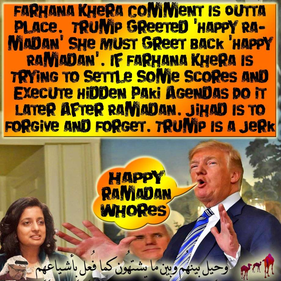🐪Farhana Khera Comment Is Outta Place. Trump Greeted 'Happy Ramadan' She Must Greet Back 'Happy Ramadan'. If Farhana Khera Is Trying to Settle Some Scores and Execute Hidden Paki Agendas Do it Later After Ramadan. Jihad Is to Forgive and Forget. Trump Is a Jerk but 60 Million American Unemployable Trumpsters Deicing Antarctica to UPGRADE a Backstreet Nightclub Bouncer Pimp to Potus. Amazing! They Don't Even Mind to Turn the White House to an Outhouse to Keep Trump There for Life If They Have To. And Yet Farhana Khera Ain't Realise How Painful it Is for Trump to Say 'Happy Ramadan' Before His Zombies and Israeli Masters. وحِيل بينهُم وبين ما يشتهُون كما فُعِل بِأشياعِهِم مِّن قبلُ إِنّهُم كانُوا فِي شكٍّ مُّرِيبٍ🐪