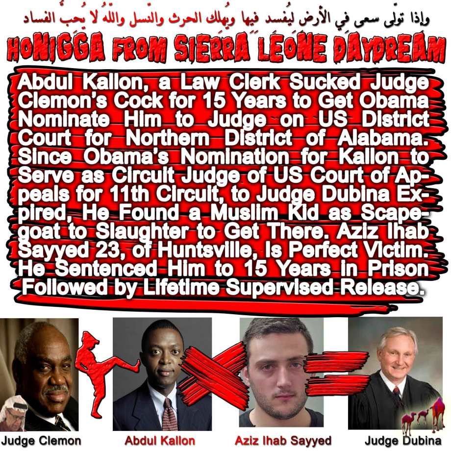 🐫HONIGGA FROM SIERRA LEONE DAYDREAM: Abdul Kallon, a Law Clerk Sucked Judge Clemon's Cock for 15 Years to Get Obama Nominate Him to Judge on US District Court for Northern District of Alabama. Since Obama's Nomination for Kallon to Serve as Circuit Judge of US Court of Appeals for 11th Circuit, to Judge Dubina Expired, He Found a Muslim Kid as Scapegoat to Slaughter to Get There. Aziz Ihab Sayyed 23, of Huntsville, Is Perfect Victim. He Sentenced Him to 15 Years in Prison Followed by Lifetime Supervised Release. وإِذا تولّى سعى فِي الأرضِ لِيُفسِد فِيِها ويُهلِك الحرث والنّسل واللّهُ لا يُحِبُّ الفساد🐫🐪