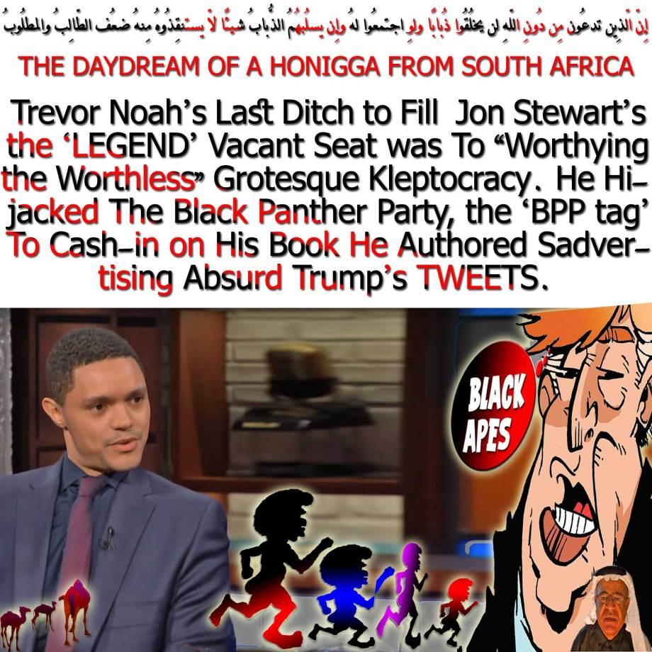 "🐫THE DAYDREAM OF A HONIGGA FROM SOUTH AFRICA: Trevor Noah's Last Ditch to Fill Jon Stewart's the 'LEGEND' Vacant Seat was To ""Worthying the Worthless"" Grotesque Kleptocracy. He Hijacked The Black Panther Party, the 'BPP tag' To Cash-in on His Book He Authored Sadvertising Absurd Trump's TWEETS.إِنّ الّذِين تدعُون مِن دُونِ اللّهِ لن يخلُقُوا ذُبابًا ولوِ اجتمعُوا لهُ وإِن يسلُبهُمُ الذُّبابُ شيئًا لّا يستنقِذُوهُ مِنهُ ضعُف الطّالِبُ والمطلُوبُ🐫🐪"