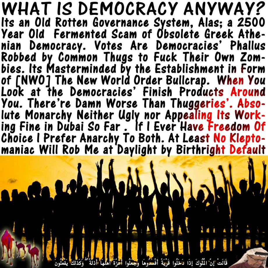 🐪What is Democracy Anyway? Its an Old Rotten Governance System, Alas; a 2500 Year Old Fermented Scam of Obsolete Greek Athenian Democracy. Votes Are Democracies' Phallus Robbed by Common Thugs to Fuck Their Own Zombies. Its Masterminded by the Establishment in Form of [NWO] The New World Order Bullcrap. When You Look at the Democracies' Finish Products Around You. There're Damn Worse Than Thuggeries'. Absolute Monarchy Neither Ugly nor Appealing Its Working Fine in Dubai So Far . If I Ever Have Freedom Of Choice I Prefer Anarchy To Both. At Least No Kleptomaniac Will Rob Me at Daylight by Birthright Default قَالَتْ إِنَّ الْمُلُوكَ إِذَا دَخَلُوا قَرْيَةً أَفْسَدُوهَا وَجَعَلُوا أَعِزَّةَ أَهْلِهَا أَذِلَّةً ۖ وَكَذَٰلِكَ يَفْعَلُونَ🐫
