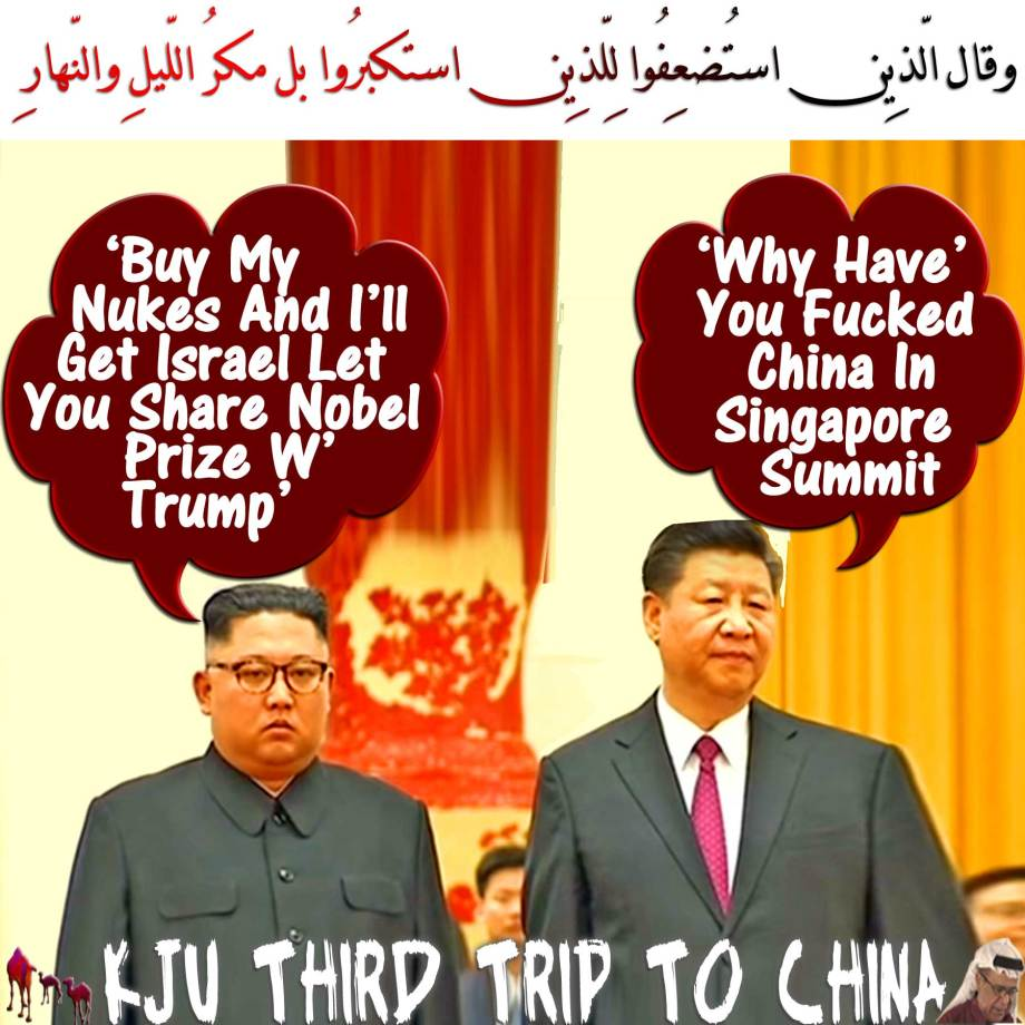🐪✡XJP: 'Why Have' You Fucked China In Singapore Summit?' KJU: 'Buy My Nukes And I'll Get Israel Let You Share Nobel Prize W' Trump'.وقال الّذِين استُضعِفُوا لِلّذِين استكبرُوا بل مكرُ اللّيلِ والنّهارِ✡🐫 🐪Trump & KJU Had Wang Yi China's Biggest Idiot Ass as Deranged Party Pimp. Now He's Desperately Fabricating New Fiction for China's Fools That Xi Jinping and Himself Are the All-time Winners Ain't the Duo Losers of Singapore Summit When Things Went Faster Than They Ever Expected and Without China's Influence يحسبُون الأحزاب لم يذهبُوا وإِن يأتِ الأحزابُ يودُّوا لو أنّهُم بادُون فِي الأعرابِ يسألُون عن أنبائِكُم ولو كانُوا فِيكُم مّا قاتلُوا إِلّا قلِيلًا 🐫 🐪KJU Returns US Soldiers Remains🐫 🐫The Best Moment in Time: Trump Returns Salute of North Korean General at Summit, State Media Footage Reveals.واذكروا نعمة الله عليكم إذا كنتم أعداءً فألّف بين قلوبكم فأصبحتُم بنعمته إخواناً🐪 Eid Mubarak🐫🐪🐫 Trump's Bold Historic Gamble 🐫Jealous! Patrick J. Buchanan: What Does Kim Want, and What Is He Willing to Pay for It? KJU Wants KFC & Trump's Wig. He's Willing to Pay Nothing as Chairman Mao Zedong did. He Allowed Richard Nixon to Back Trillions of Worthless Chinese Renminbi by Fiat Dollars Printed Outta Thin Air in 1972. Nixon's Overture to Beijing Back Then Bubbled the US Economy Twofold. قال اجعلنِي على خزآئِنِ الأرضِ إِنِّي حفِيظٌ علِيمٌ🐪 ✡🐪After Meeting With KJU, Trump Calls Press America's 'Biggest Enemy'. Now You Know Who's Your Real Enemy✡ Dumbass!! Yup! Israeli Nymphomaniacs Controlled Media Are Fucking US Mindsets أوكُلّما عاهدُوا عهداً نّبذهُ فرِيقٌ مِّنهُم بل أكثرُهُم لا يُؤمِنُون🐫✡