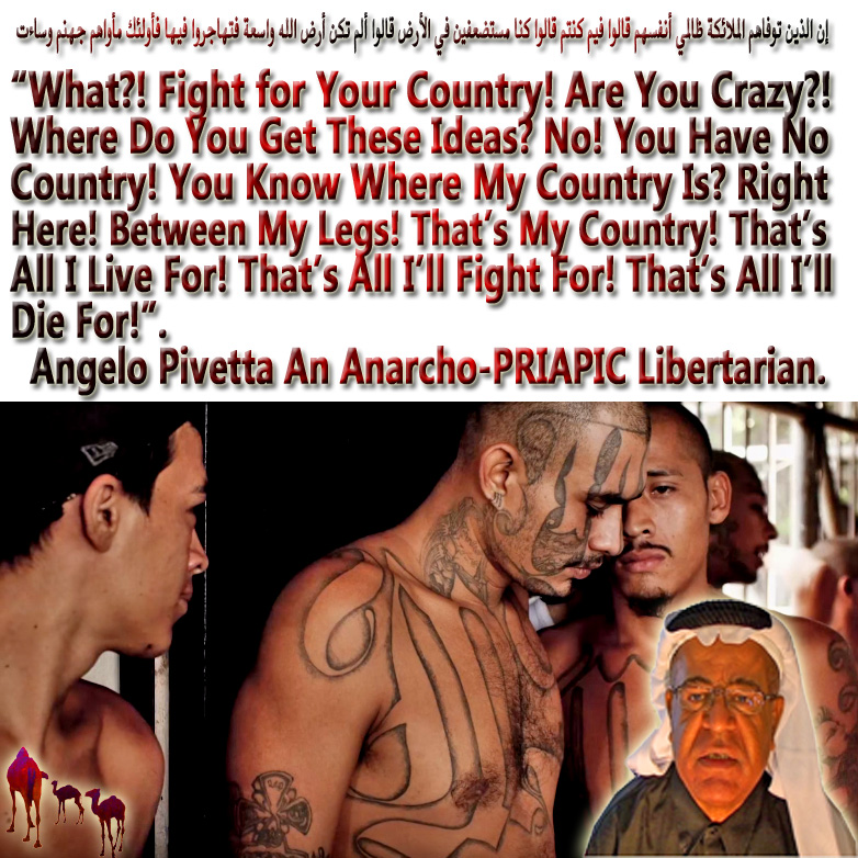 "🐫🐪""What! Fight for Your Country! Are You Crazy! Where Do You Get These Ideas No! You Have No Country! You Know Where My Country Is Right Here! Between My Legs! That's My Country! That's All I Live For! That's All I'll Fight For! That's All I'll Die For!"" Angelo Pivetta an Anarcho-PRIAPIC Libertarian. Welcome to Banana Republic the Islamophobic United States of America. Warning.. Discriminating Against Muslims Is Now the Law. ٍSaudi Agreed to Boost up Oil Production to Please Trump Lest He Frees JASTA Zombies to Smoke the Kingdom to Ashes. إن الذين توفاهم الملائكة ظالمي أنفسهم قالوا فيم كنتم قالوا كنا مستضعفين في الأرض قالوا ألم تكن أرض الله واسعة فتهاجروا فيها فأولئك مأواهم جهنم وساءت🐫🐪"