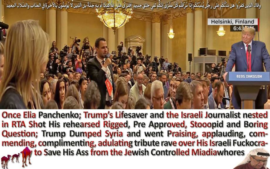 """🐫IT'S TOO WRONG TO READ AN ARABSPRINGER LIBERTARIAN TAKE! Here It's... Take Your Chance... I Won't Bite… Trump Trashed USA Before Putin Does. He Pardoned Putin for Playing Him Fool, Instead of Skinning Him Alive. Trump Upgraded Putin """"A Dumbass KGB Reject"""" Above America, Lest Naryshkin Delivers Melania's Victoria Secrets to Wikileaks. The Asshole Thought That He's on Fox News Ain't in Helsinki. He Lied About ISIS, Iran, NOKO & 34,000 Hillary's Emails Which Deleted Before He's Born. Once Elia Panchenko; Trump's Lifesaver and the Israeli Journalist nested in RTA Shot His rehearsed Rigged, Pre Approved, Stooopid and Boring Question; Trump Dumped Syria and went Praising, applauding, commending, complimenting, adulating tribute rave over His Israeli Fuckocrasy to Save His Ass from the Jewish Controlled Miadiawhores وقال الّذِين كفرُوا هل ندُلُّكُم على رجُلٍ يُنبِّئُكُم إِذا مُزِّقتُم كُلّ مُمزّقٍ إِنّكُم لفِي خلقٍ جدِيدٍ أفترى على اللّهِ كذِبًا أم بِهِ جِنّةٌ بلِ الّذِين لا يُؤمِنُون بِالآخِرةِ فِي العذابِ والضّلالِ البعِيدِ🐪"""