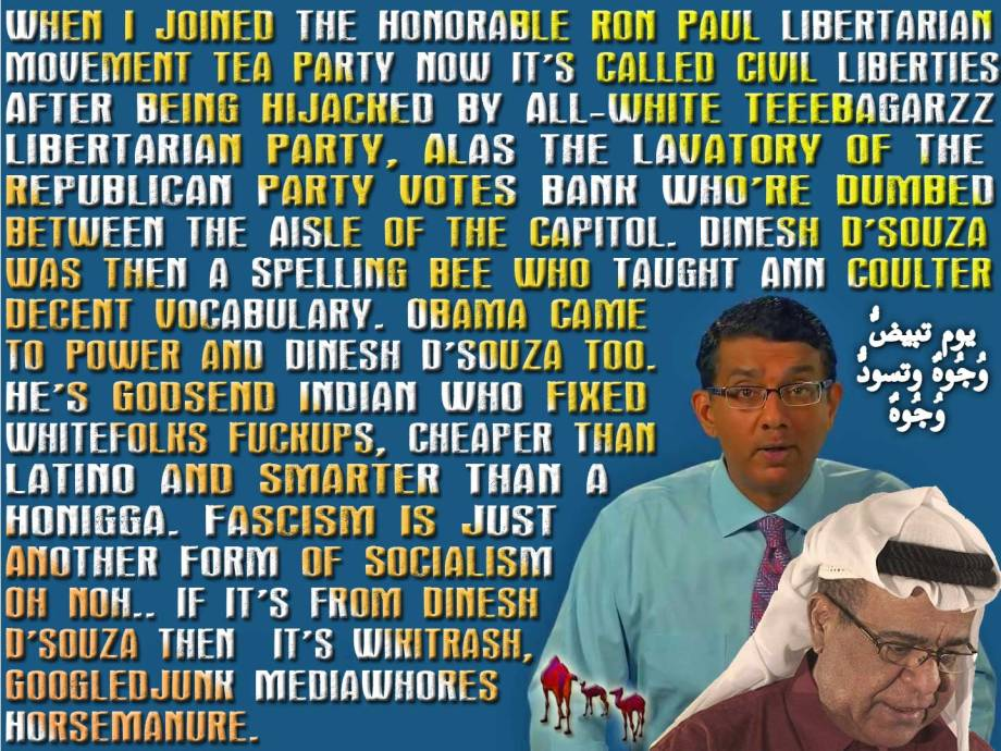 🐪When I Joined the Honorable Ron Paul Libertarian Movement Tea Party Now It's Called Civil Liberties After Being Hijacked by All-white Teeebagarzz Libertarian Party, Alas the Lavatory of the Republican Party Votes Bank Who're Dumbed Between the Aisle of the Capitol. Dinesh D'souza Was then a Spelling Bee Who Taught Ann Coulter Decent Vocabulary. Obama Came to Power and Dinesh D'souza Too. He's Godsend Indian Who Fixed Whitefolks Fuckups, Cheaper Than Latino and Smarter Than a Honigga. Fascism Is Just Another Form of Socialism Oh noh.. If It's from Dinesh D'souza Then It's WikiTrash, GoogledJunk & MediaWhores HorseManure. Sorry for My French ... I Like Your Tolerance Budd. I Am Neither Wolf Nor Dog, I Am A Coyote. Alakhtal Is Obaid Karki: A Paulite Picassoic Provocateur Constitutionalist Libertarian From Uae, Sexagenarian Paleoconservative Of Arabspringer Attitude, Blackbelt Diehart Diogenesist, Spinoziste, Qutbist, Kabbalist, Pantheon, Hexalingual, Automath, Antitribal-gentiles-cabal, Unaffiliated To A State Or Any Religiosity Cult And Seigniorage Banksters Sharia Scam. In Short. I Am The One Whom Your Mom Never Warned You About.يوم تبيضُّ وُجُوهٌ وتسودُّ وُجُوهٌ فأمّا الّذِين اسودّت وُجُوهُهُم أكفرتُم بعد إِيمانِكُم فذُوقُوا العذاب بِما كُنتُم تكفُرُون🐫